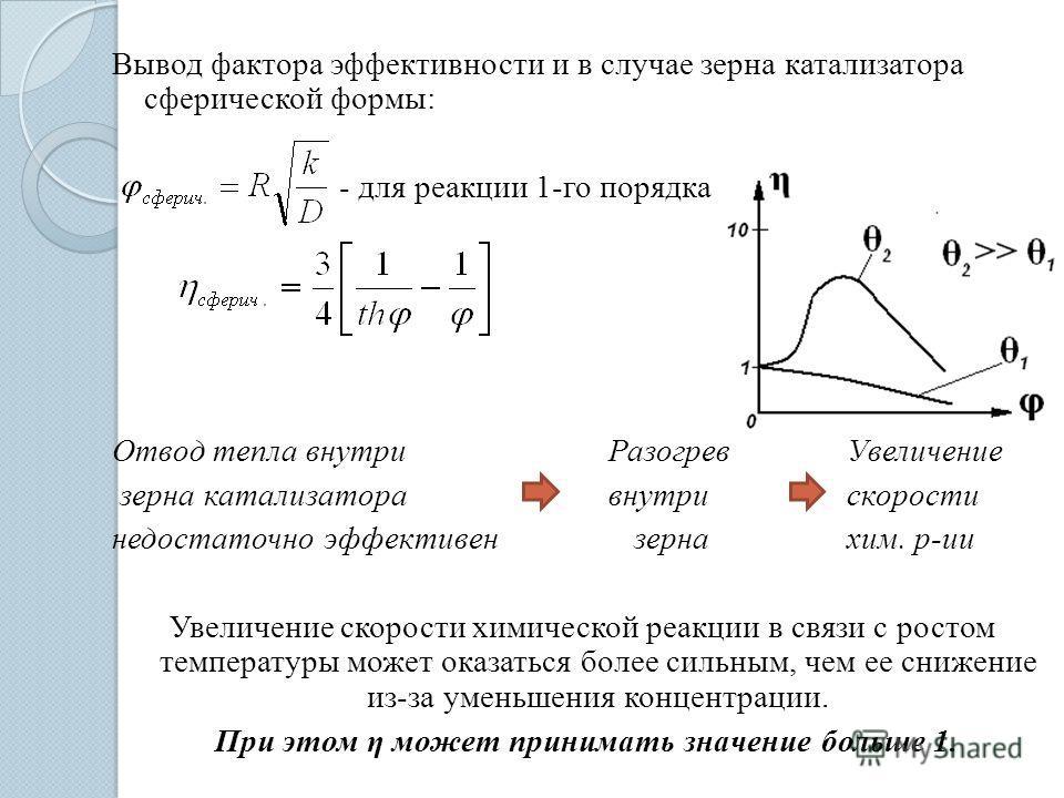 Вывод фактора эффективности и в случае зерна катализатора сферической формы: - для реакции 1-го порядка Отвод тепла внутри РазогревУвеличение зерна катализатора внутрискорости недостаточно эффективензернахим. р-ии Увеличение скорости химической реакц
