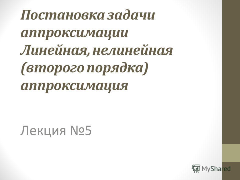 Постановка задачи аппроксимации Линейная, нелинейная (второго порядка) аппроксимация Лекция 5