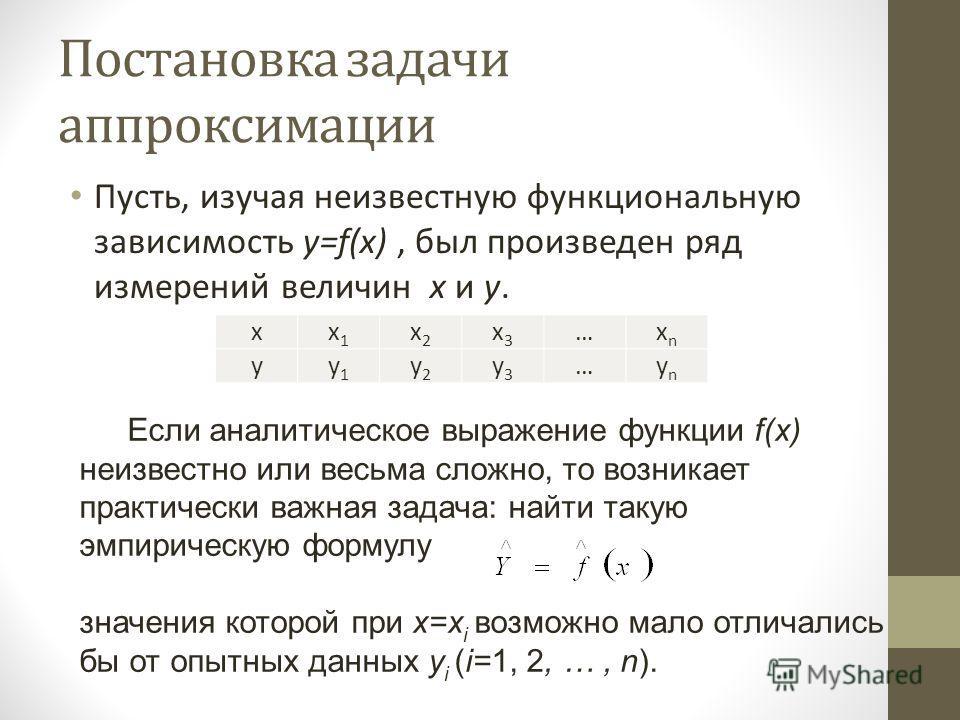 Постановка задачи аппроксимации Пусть, изучая неизвестную функциональную зависимость y=f(x), был произведен ряд измерений величин x и y. xx1x1 x2x2 x3x3 …xnxn yy1y1 y2y2 y3y3 …ynyn Если аналитическое выражение функции f(x) неизвестно или весьма сложн