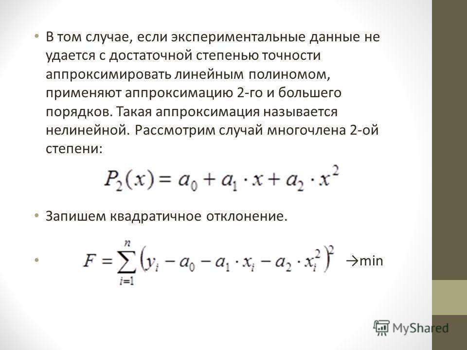 В том случае, если экспериментальные данные не удается с достаточной степенью точности аппроксимировать линейным полиномом, применяют аппроксимацию 2-го и большего порядков. Такая аппроксимация называется нелинейной. Рассмотрим случай многочлена 2-ой