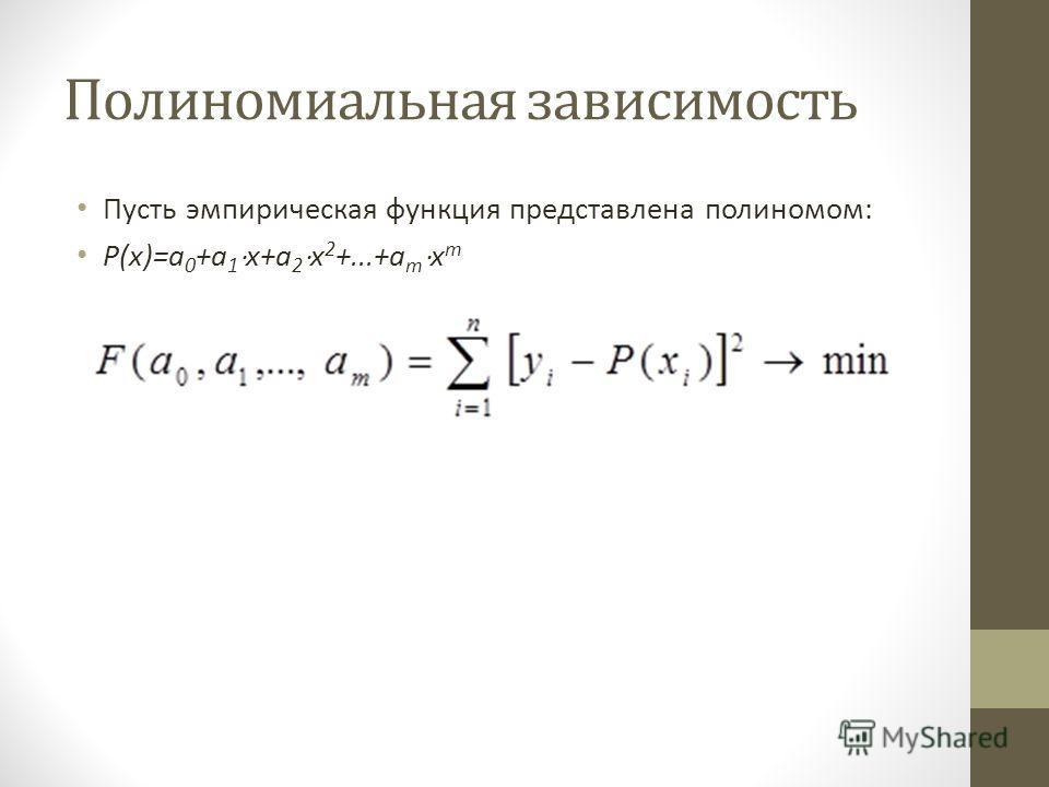 Полиномиальная зависимость Пусть эмпирическая функция представлена полиномом: P(x)=a 0 +a 1 x+a 2 x 2 +...+a m x m