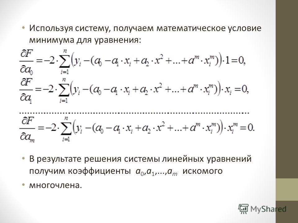 Используя систему, получаем математическое условие минимума для уравнения: В результате решения системы линейных уравнений получим коэффициенты а 0,а 1,...,а m искомого многочлена.