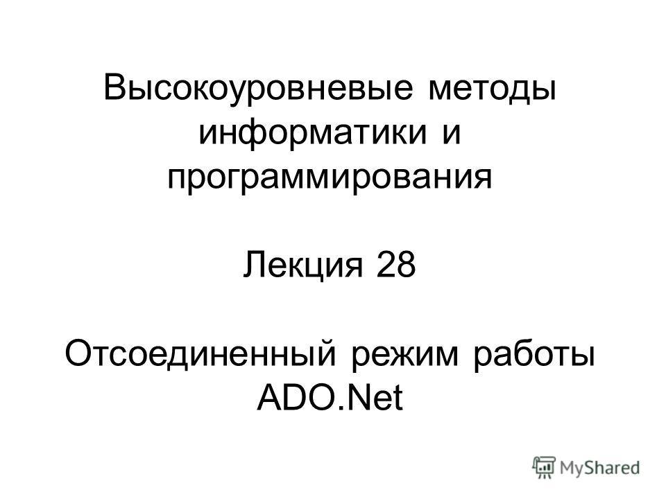 Высокоуровневые методы информатики и программирования Лекция 28 Отсоединенный режим работы ADO.Net