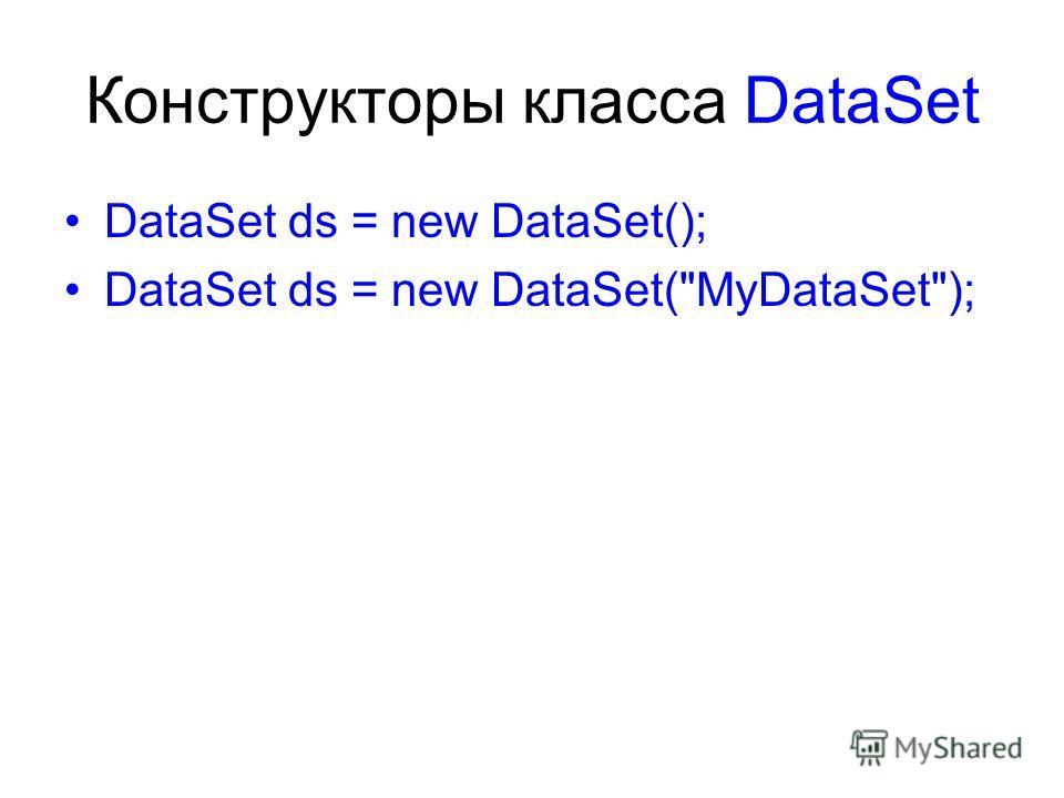Конструкторы класса DataSet DataSet ds = new DataSet(); DataSet ds = new DataSet(MyDataSet);