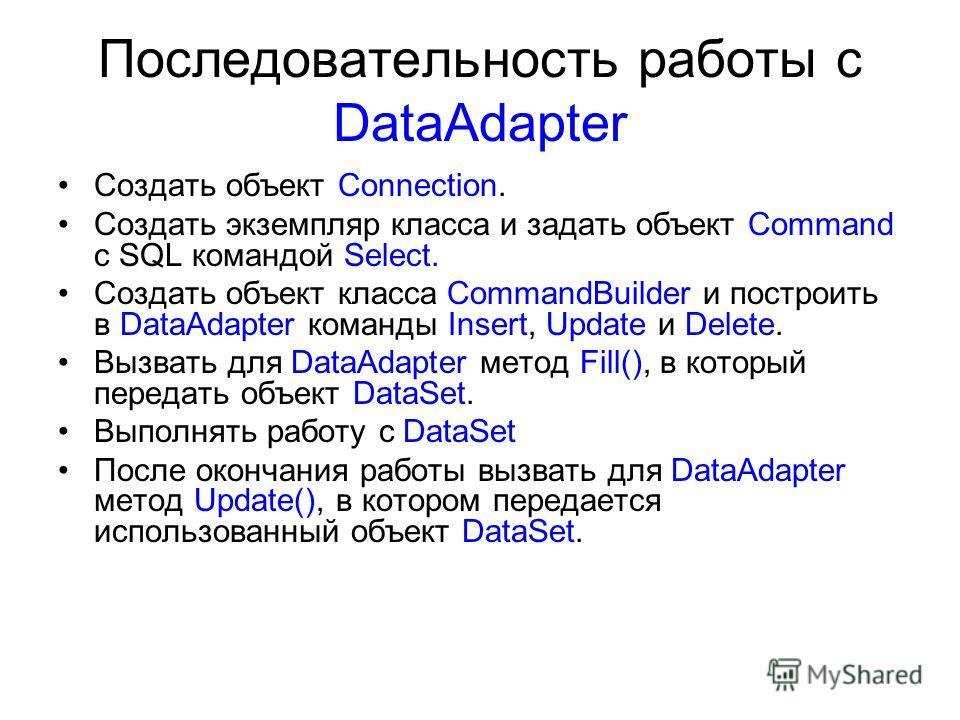 Последовательность работы с DataAdapter Создать объект Connection. Создать экземпляр класса и задать объект Command с SQL командой Select. Создать объект класса CommandBuilder и построить в DataAdapter команды Insert, Update и Delete. Вызвать для Dat