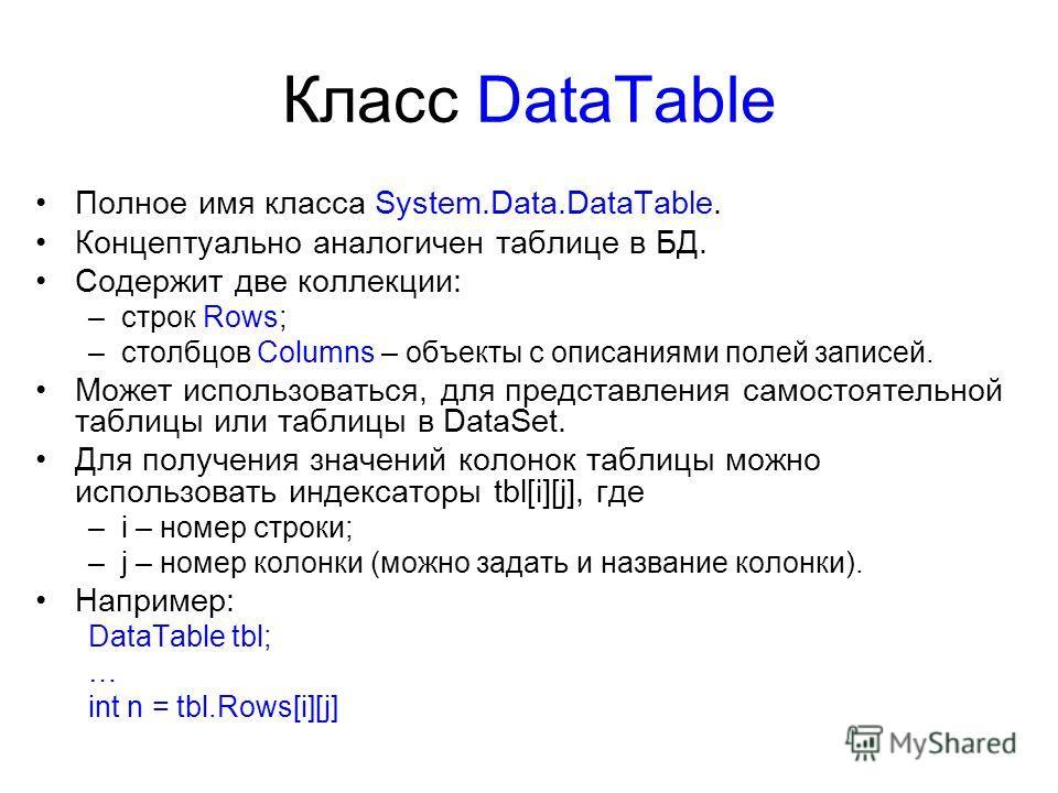 Класс DataTable Полное имя класса System.Data.DataTable. Концептуально аналогичен таблице в БД. Содержит две коллекции: –строк Rows; –столбцов Columns – объекты с описаниями полей записей. Может использоваться, для представления самостоятельной табли