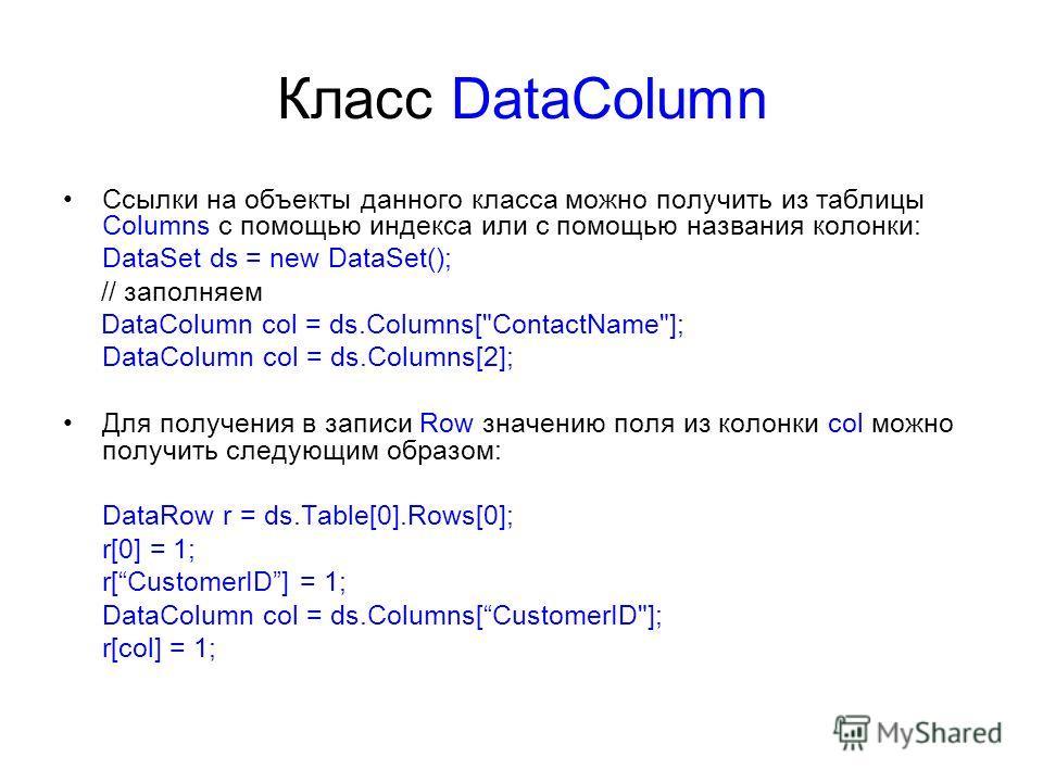 Класс DataColumn Ссылки на объекты данного класса можно получить из таблицы Columns с помощью индекса или с помощью названия колонки: DataSet ds = new DataSet(); // заполняем DataColumn col = ds.Columns[