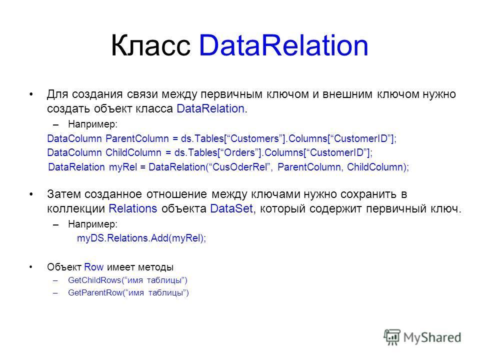 Класс DataRelation Для создания связи между первичным ключом и внешним ключом нужно создать объект класса DataRelation. –Например: DataColumn ParentColumn = ds.Tables[Customers].Columns[CustomerID]; DataColumn ChildColumn = ds.Tables[Orders].Columns[