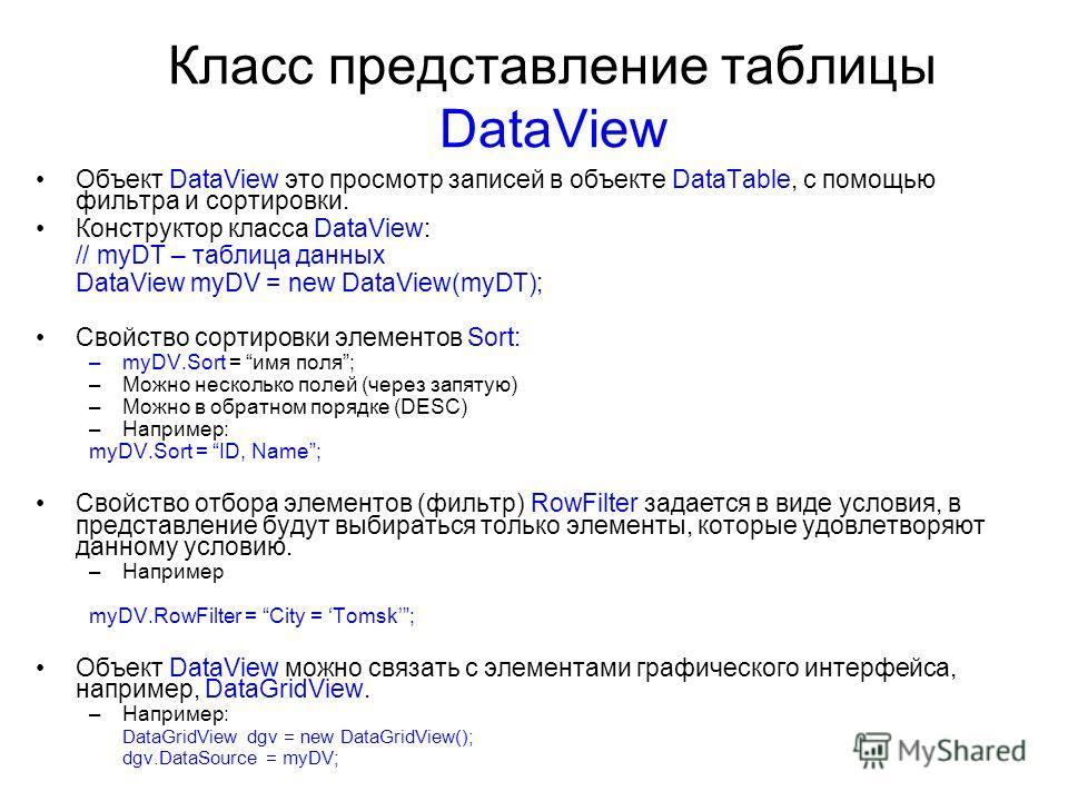 Класс представление таблицы DataView Объект DataView это просмотр записей в объекте DataTable, с помощью фильтра и сортировки. Конструктор класса DataView: // myDT – таблица данных DataView myDV = new DataView(myDT); Свойство сортировки элементов Sor