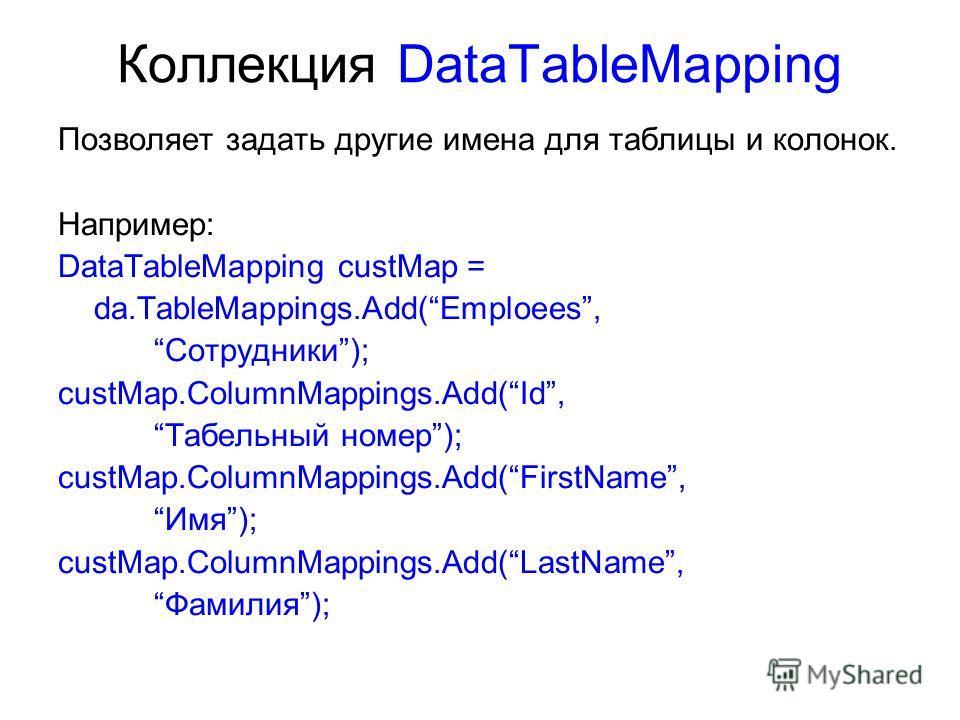 Коллекция DataTableMapping Позволяет задать другие имена для таблицы и колонок. Например: DataTableMapping custMap = da.TableMappings.Add(Emploees, Сотрудники); custMap.ColumnMappings.Add(Id, Табельный номер); custMap.ColumnMappings.Add(FirstName, Им