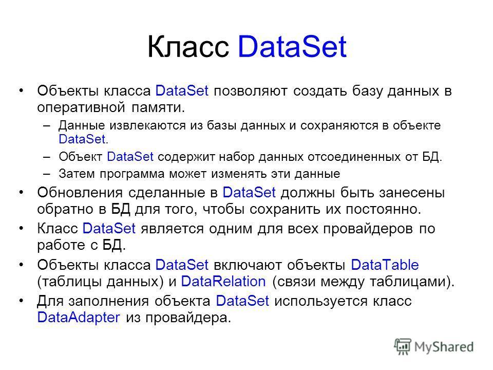Класс DataSet Объекты класса DataSet позволяют создать базу данных в оперативной памяти. –Данные извлекаются из базы данных и сохраняются в объекте DataSet. –Объект DataSet содержит набор данных отсоединенных от БД. –Затем программа может изменять эт