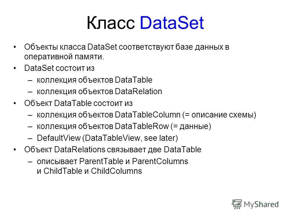 Класс DataSet Объекты класса DataSet соответствуют базе данных в оперативной памяти. DataSet состоит из –коллекция объектов DataTable –коллекция объектов DataRelation Объект DataTable состоит из –коллекция объектов DataTableColumn (= описание схемы)