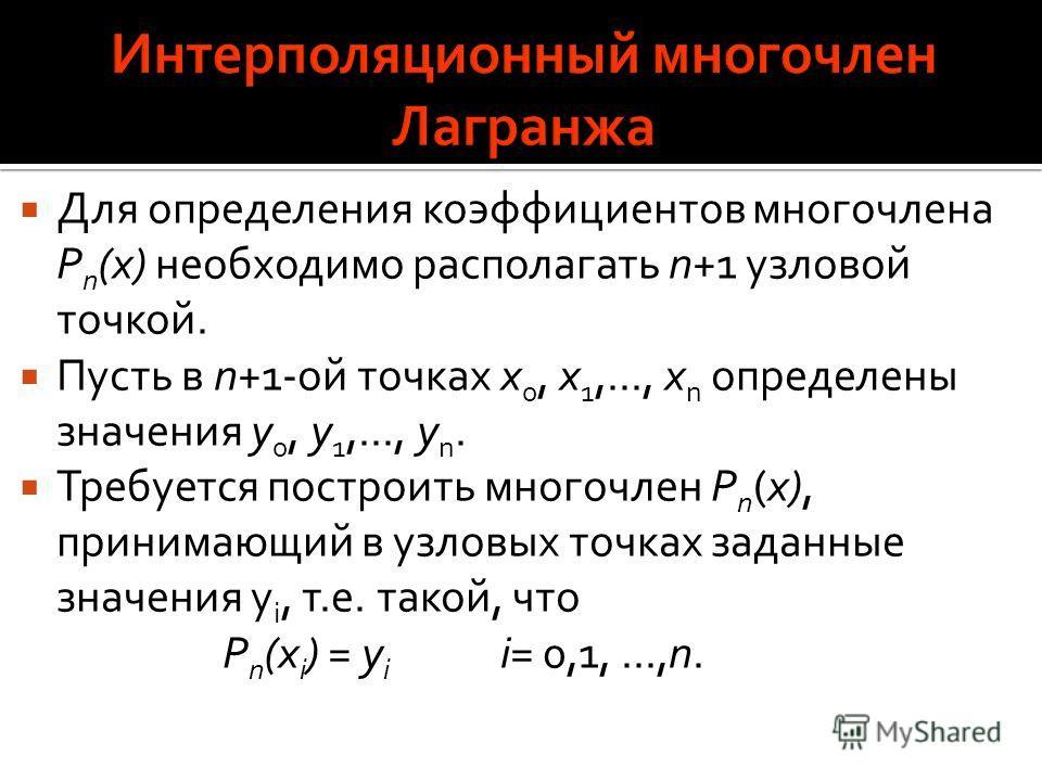 Для определения коэффициентов многочлена P n (x) необходимо располагать n+1 узловой точкой. Пусть в n+1-ой точках x 0, x 1,..., x n определены значения y 0, y 1,..., y n. Требуется построить многочлен P n (x), принимающий в узловых точках заданные зн