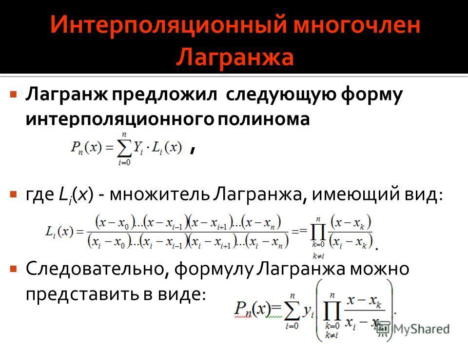 Лагранж предложил следующую форму интерполяционного полинома, где L i (x) - множитель Лагранжа, имеющий вид: Следовательно, формулу Лагранжа можно представить в виде: