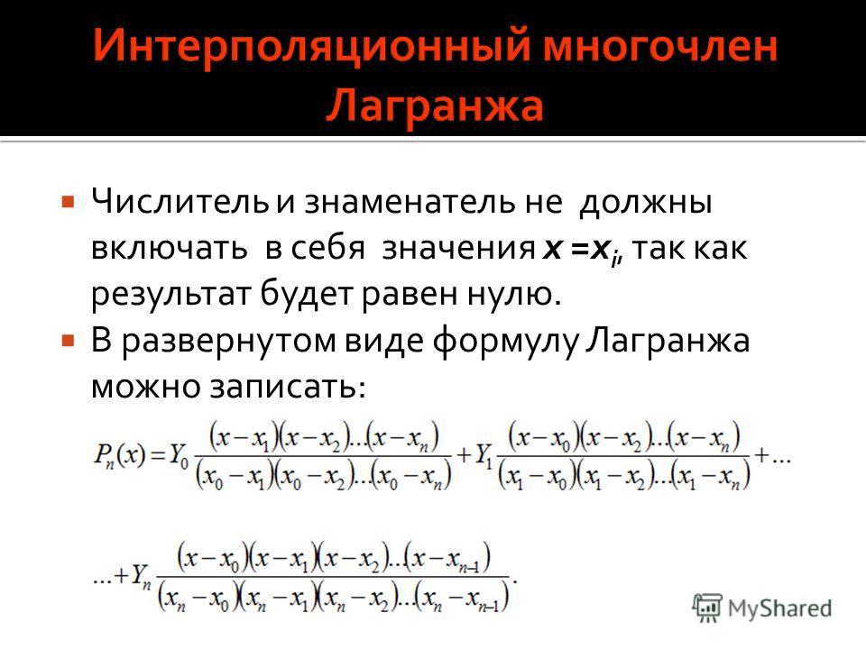 Числитель и знаменатель не должны включать в себя значения x =x i, так как результат будет равен нулю. В развернутом виде формулу Лагранжа можно записать: