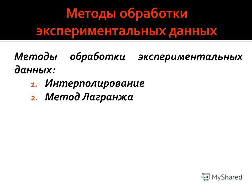 Методы обработки экспериментальных данных: 1. Интерполирование 2. Метод Лагранжа