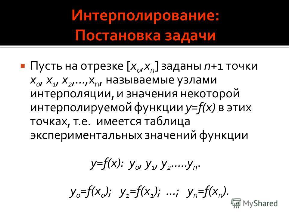Пусть на отрезке [x 0,x n ] заданы n+1 точки x 0, x 1, x 2,...,x n, называемые узлами интерполяции, и значения некоторой интерполируемой функции y=f(x) в этих точках, т.е. имеется таблица экспериментальных значений функции y=f(x): y 0, y 1, y 2.....y