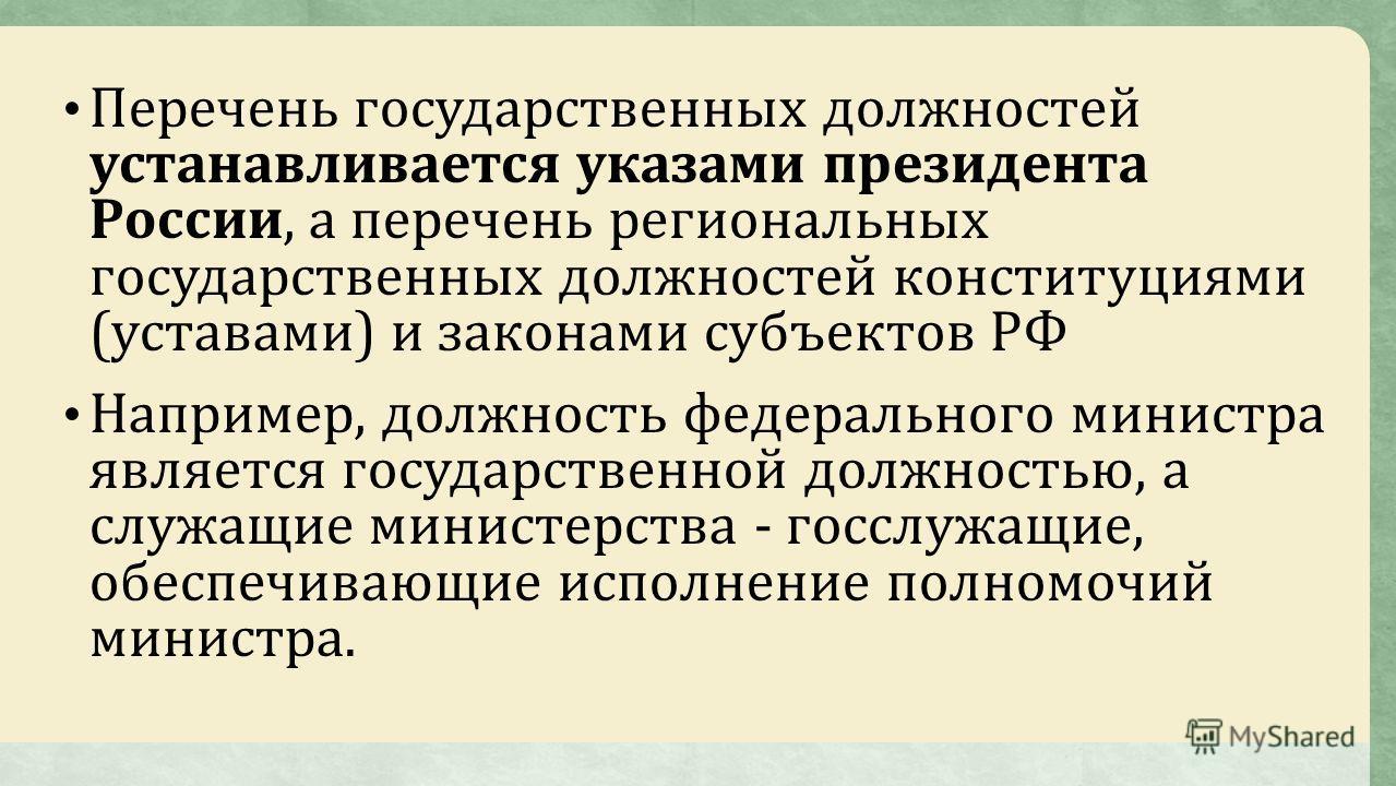 Перечень государственных должностей устанавливается указами президента России, а перечень региональных государственных должностей конституциями (уставами) и законами субъектов РФ Например, должность федерального министра является государственной долж