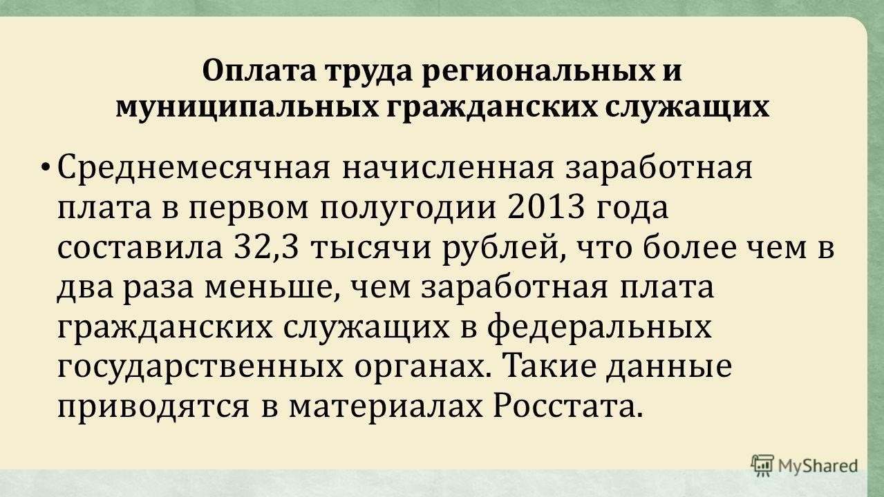Оплата труда региональных и муниципальных гражданских служащих Среднемесячная начисленная заработная плата в первом полугодии 2013 года составила 32,3 тысячи рублей, что более чем в два раза меньше, чем заработная плата гражданских служащих в федерал