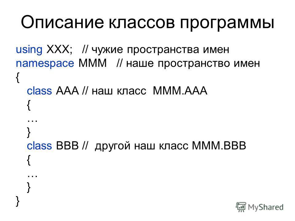 Описание классов программы using XXX; // чужие пространства имен namespace MMM // наше пространство имен { class AAA // наш класс MMM.AAA { … } class BBB // другой наш класс MMM.BBB { … }