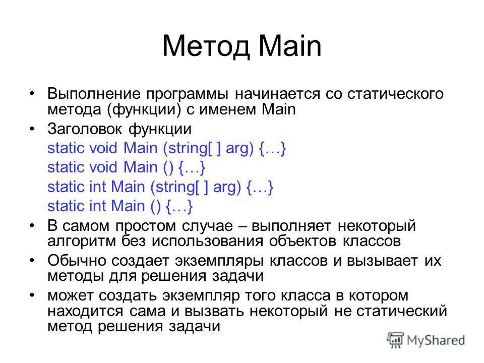 Метод Main Выполнение программы начинается со статического метода (функции) с именем Main Заголовок функции static void Main (string[ ] arg) {…} static void Main () {…} static int Main (string[ ] arg) {…} static int Main () {…} В самом простом случае