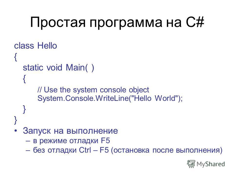 Простая программа на C# class Hello { static void Main( ) { // Use the system console object System.Console.WriteLine(Hello World); } Запуск на выполнение –в режиме отладки F5 –без отладки Ctrl – F5 (остановка после выполнения)