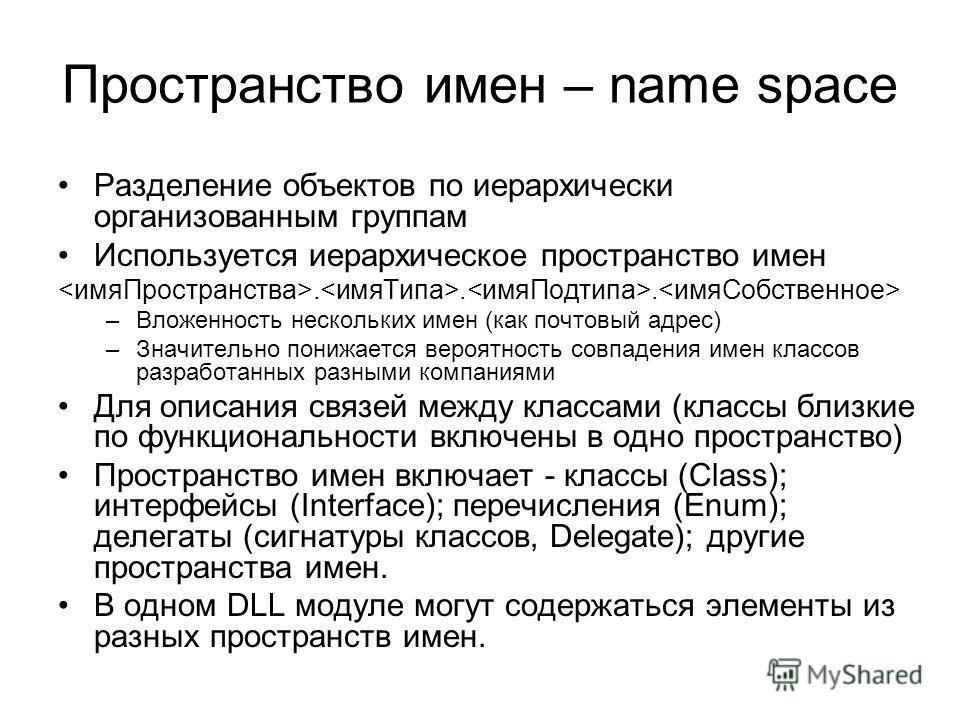 Пространство имен – name space Разделение объектов по иерархически организованным группам Используется иерархическое пространство имен... –Вложенность нескольких имен (как почтовый адрес) –Значительно понижается вероятность совпадения имен классов ра