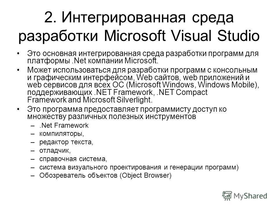 2. Интегрированная среда разработки Microsoft Visual Studio Это основная интегрированная среда разработки программ для платформы.Net компании Microsoft. Может использоваться для разработки программ с консольным и графическим интерфейсом, Web сайтов,