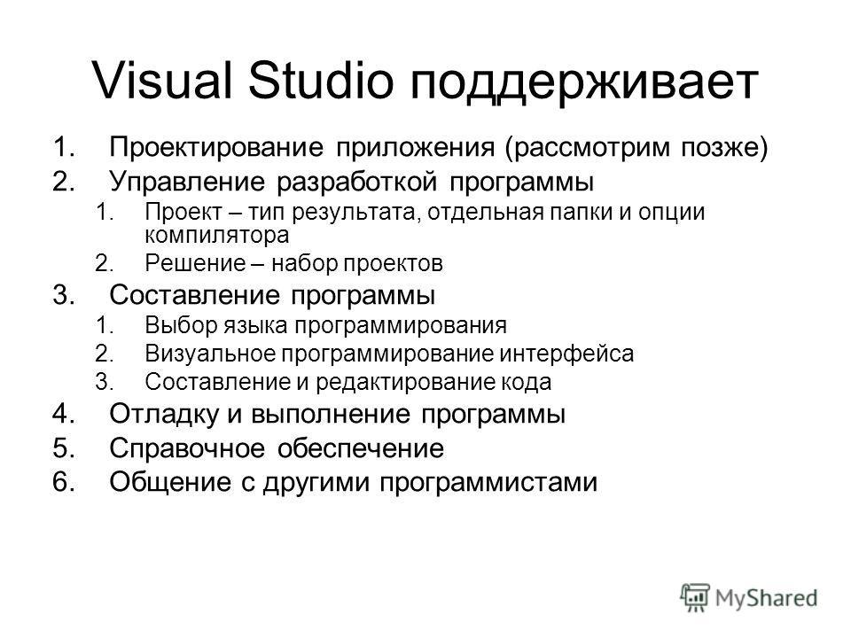 Visual Studio поддерживает 1.Проектирование приложения (рассмотрим позже) 2.Управление разработкой программы 1.Проект – тип результата, отдельная папки и опции компилятора 2.Решение – набор проектов 3.Составление программы 1.Выбор языка программирова