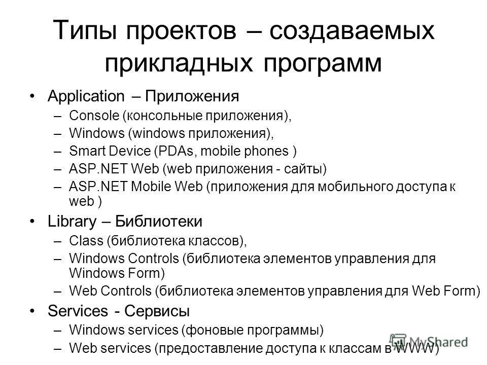 Типы проектов – создаваемых прикладных программ Application – Приложения –Console (консольные приложения), –Windows (windows приложения), –Smart Device (PDAs, mobile phones ) –ASP.NET Web (web приложения - сайты) –ASP.NET Mobile Web (приложения для м
