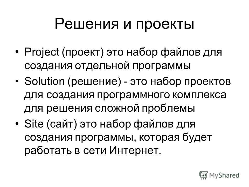 Решения и проекты Project (проект) это набор файлов для создания отдельной программы Solution (решение) - это набор проектов для создания программного комплекса для решения сложной проблемы Site (сайт) это набор файлов для создания программы, которая