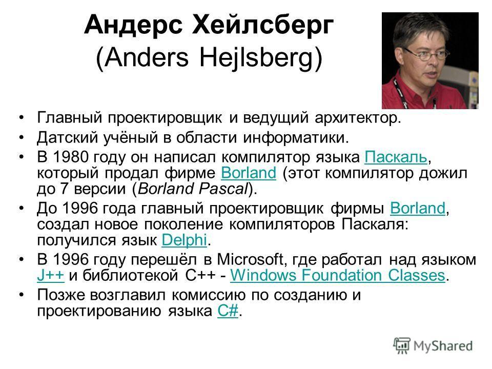 Андерс Хейлсберг (Anders Hejlsberg) Главный проектировщик и ведущий архитектор. Датский учёный в области информатики. В 1980 году он написал компилятор языка Паскаль, который продал фирме Borland (этот компилятор дожил до 7 версии (Borland Pascal).Па