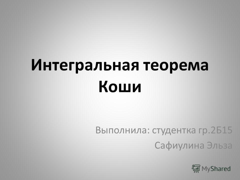 Интегральная теорема Коши Выполнила: студентка гр.2Б15 Сафиулина Эльза