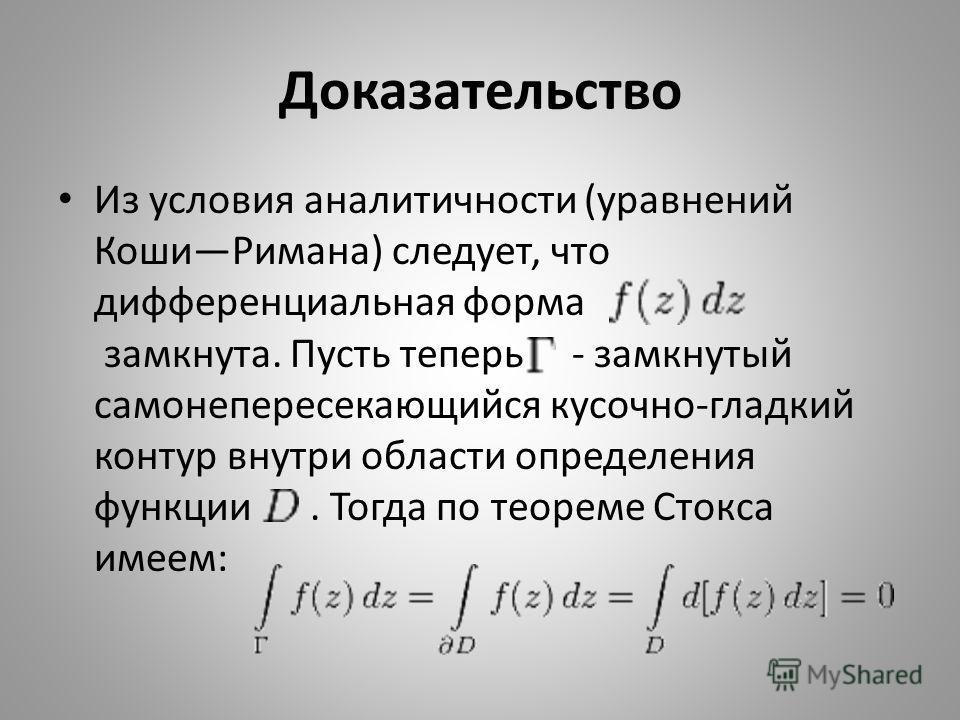 Доказательство Из условия аналитичности (уравнений КошиРимана) следует, что дифференциальная форма замкнута. Пусть теперь - замкнутый самонепересекающийся кусочно-гладкий контур внутри области определения функции. Тогда по теореме Стокса имеем: