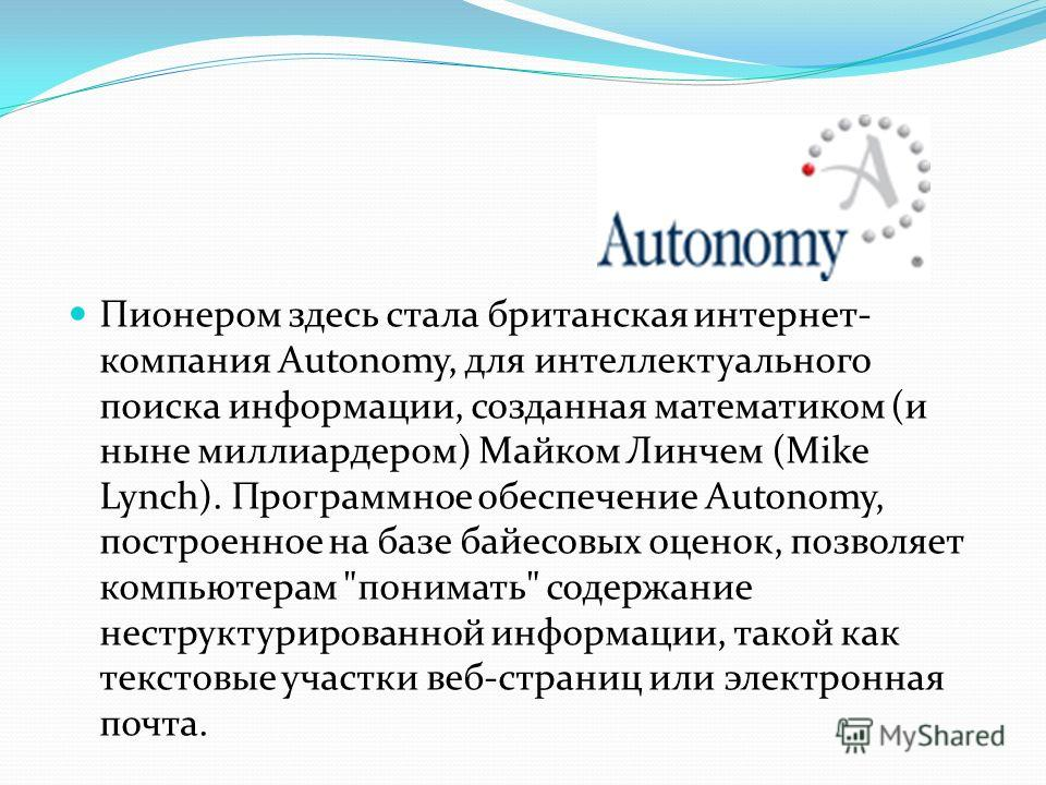 Пионером здесь стала британская интернет- компания Autonomy, для интеллектуального поиска информации, созданная математиком (и ныне миллиардером) Майком Линчем (Mike Lynch). Программное обеспечение Autonomy, построенное на базе байесовых оценок, позв
