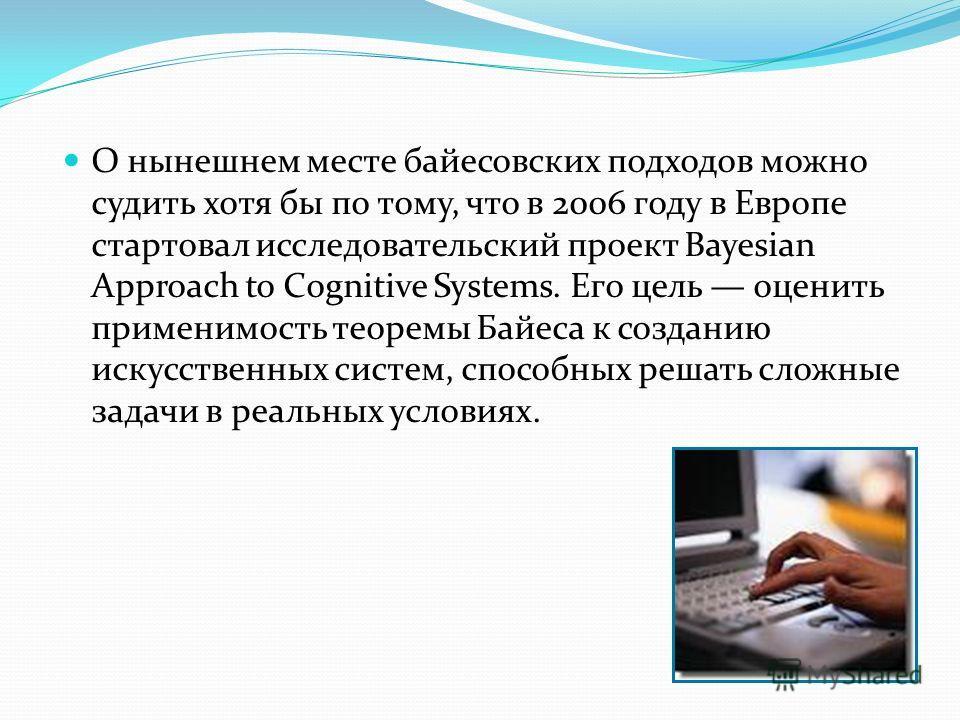 О нынешнем месте байесовских подходов можно судить хотя бы по тому, что в 2006 году в Европе стартовал исследовательский проект Bayesian Approach to Cognitive Systems. Его цель оценить применимость теоремы Байеса к созданию искусственных систем, спос