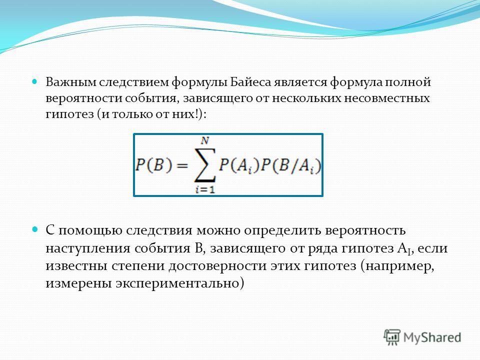 Важным следствием формулы Байеса является формула полной вероятности события, зависящего от нескольких несовместных гипотез (и только от них!): С помощью следствия можно определить вероятность наступления события B, зависящего от ряда гипотез A I, ес