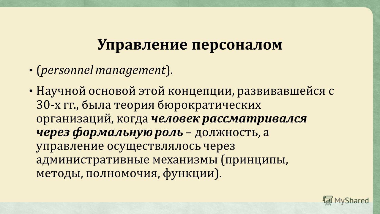 Управление персоналом (personnel management). Научной основой этой концепции, развивавшейся с 30-х гг., была теория бюрократических организаций, когда человек рассматривался через формальную роль – должность, а управление осуществлялось через админис