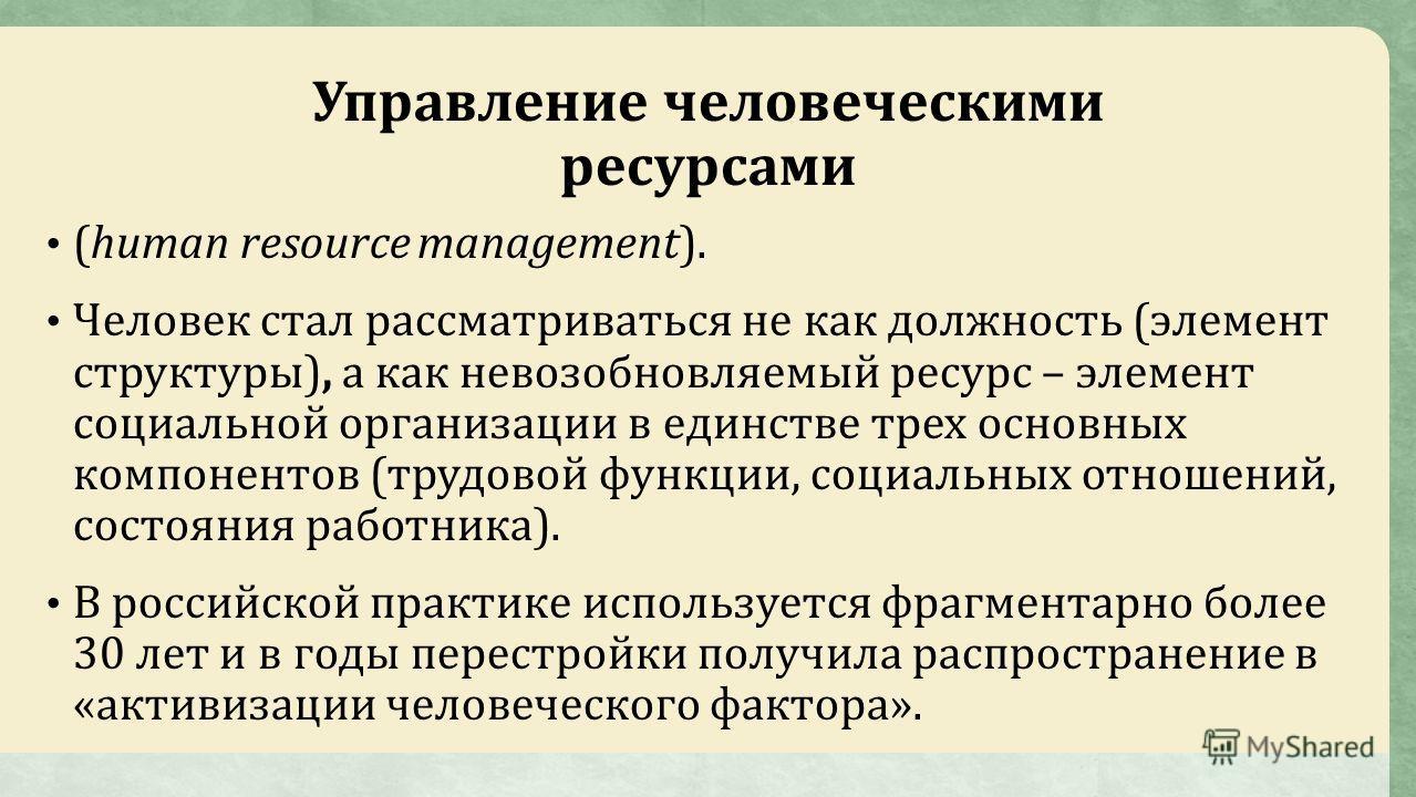 Управление человеческими ресурсами (human resource management). Человек стал рассматриваться не как должность (элемент структуры), а как невозобновляемый ресурс – элемент социальной организации в единстве трех основных компонентов (трудовой функции,