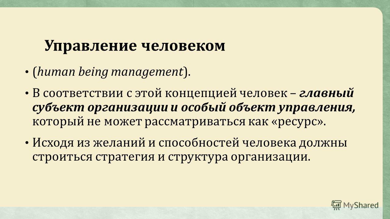 Управление человеком (human being management). В соответствии с этой концепцией человек – главный субъект организации и особый объект управления, который не может рассматриваться как «ресурс». Исходя из желаний и способностей человека должны строитьс