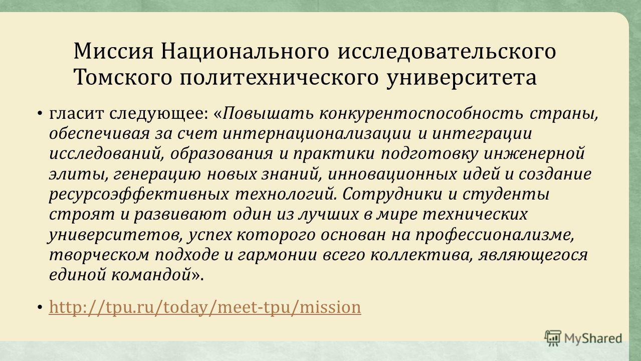 Миссия Национального исследовательского Томского политехнического университета гласит следующее: «Повышать конкурентоспособность страны, обеспечивая за счет интернационализации и интеграции исследований, образования и практики подготовку инженерной э