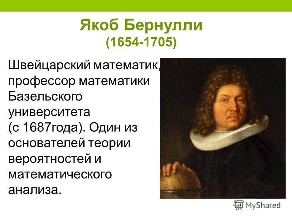 Якоб Бернулли (1654-1705) Швейцарский математик, профессор математики Базельского университета (с 1687года). Один из основателей теории вероятностей и математического анализа.