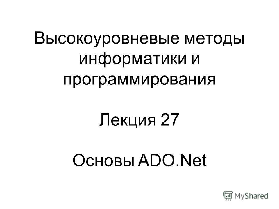 Высокоуровневые методы информатики и программирования Лекция 27 Основы ADO.Net