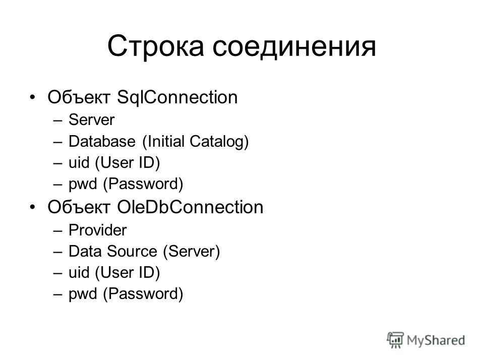 Строка соединения Объект SqlConnection –Server –Database (Initial Catalog) –uid (User ID) –pwd (Password) Объект OleDbConnection –Provider –Data Source (Server) –uid (User ID) –pwd (Password)