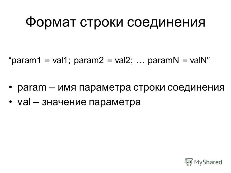 Формат строки соединения param1 = val1; param2 = val2; … paramN = valN param – имя параметра строки соединения val – значение параметра