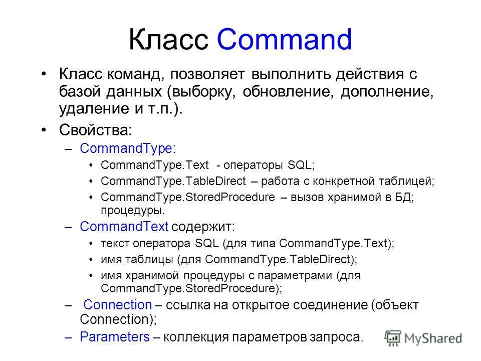 Класс Command Класс команд, позволяет выполнить действия с базой данных (выборку, обновление, дополнение, удаление и т.п.). Свойства: –CommandType: CommandType.Text - операторы SQL; CommandType.TableDirect – работа с конкретной таблицей; CommandType.