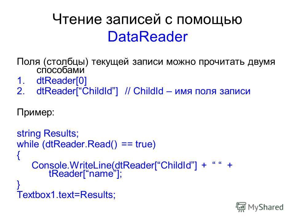 Чтение записей с помощью DataReader Поля (столбцы) текущей записи можно прочитать двумя способами 1.dtReader[0] 2.dtReader[ChildId] // ChildId – имя поля записи Пример: string Results; while (dtReader.Read() == true) { Console.WriteLine(dtReader[Chil
