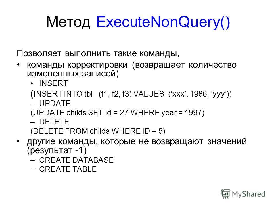 Метод ExecuteNonQuery() Позволяет выполнить такие команды, команды корректировки (возвращает количество измененных записей) INSERT ( INSERT INTO tbl (f1, f2, f3) VALUES (xxx, 1986, yyy)) –UPDATE (UPDATE childs SET id = 27 WHERE year = 1997) –DELETE (