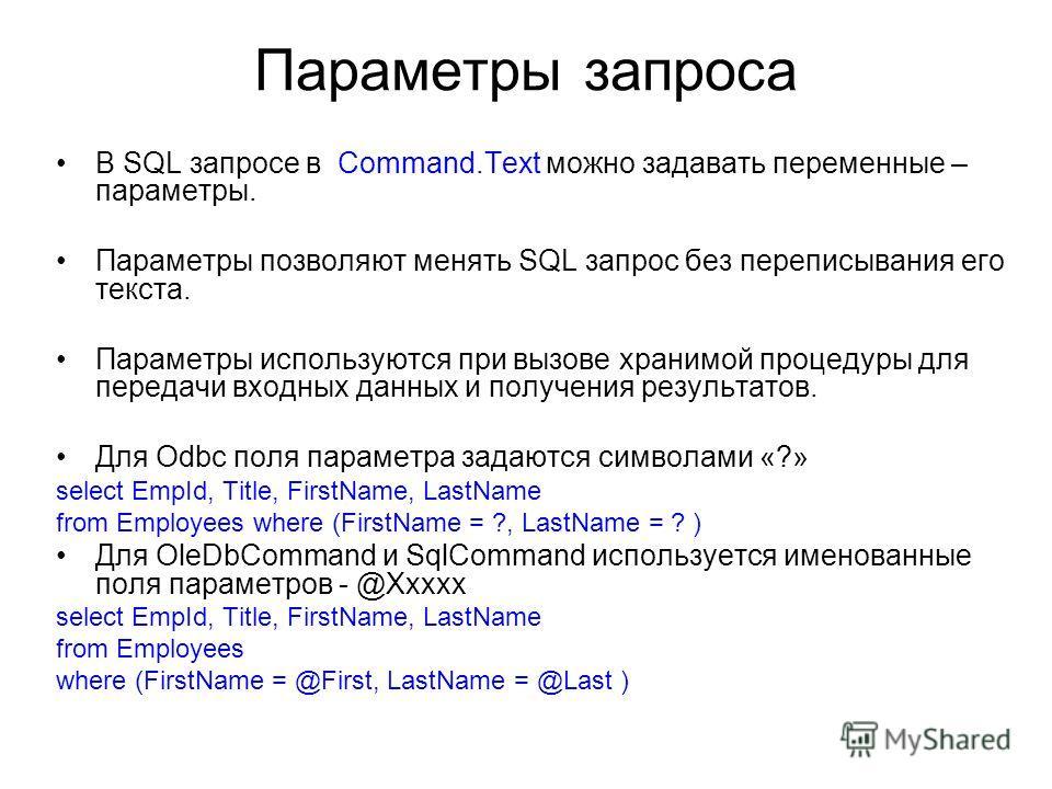 Параметры запроса В SQL запросе в Command.Text можно задавать переменные – параметры. Параметры позволяют менять SQL запрос без переписывания его текста. Параметры используются при вызове хранимой процедуры для передачи входных данных и получения рез