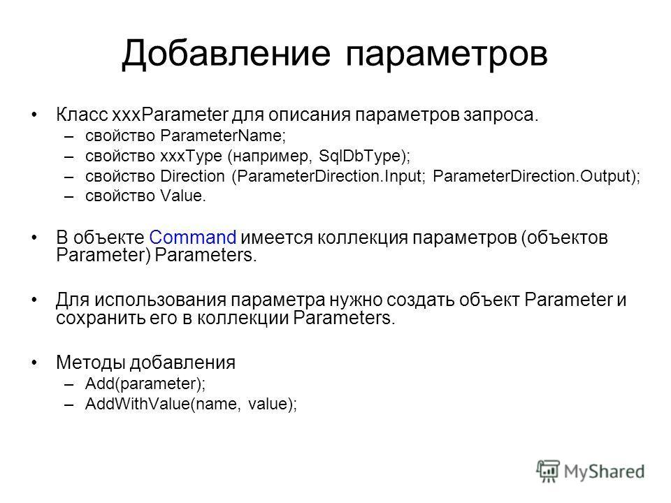 Добавление параметров Класс xxxParameter для описания параметров запроса. –свойство ParameterName; –cвойство xxxType (например, SqlDbType); –свойство Direction (ParameterDirection.Input; ParameterDirection.Output); –свойство Value. В объекте Command
